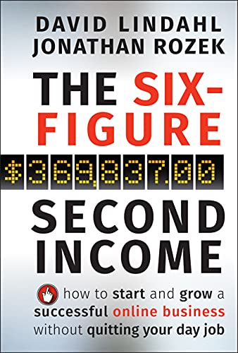 The Six-Figure Second Income: How To Start and Grow A Successful Online Business Without Quitting...